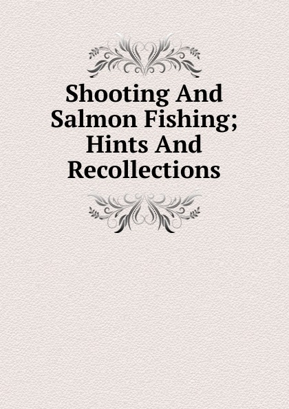 Shooting And Salmon Fishing; Hints And Recollections
