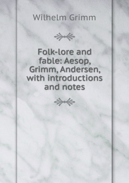Brüder Grimm Folk-lore and fable: Aesop, Grimm, Andersen, with introductions and notes ганс христиан андерсен folk lore and fable aesop grimm andersen