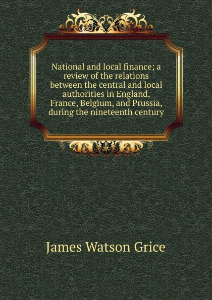 James Watson Grice National and local finance; a review of the relations between the central and local authorities in England, France, Belgium, and Prussia, during the nineteenth century