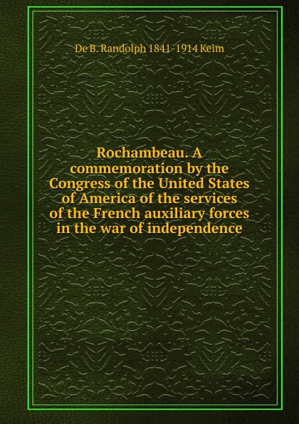 B. Randolph Keim Rochambeau. A commemoration by the Congress of the United States of America of the services of the French auxiliary forces in the war of independence цена