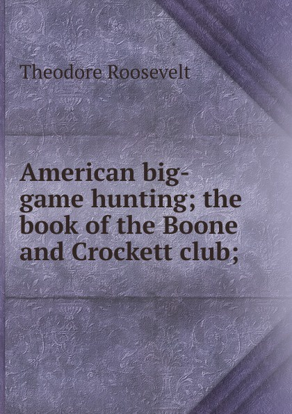 Theodore Roosevelt American big-game hunting; the book of the Boone and Crockett club; theodore boone the activist