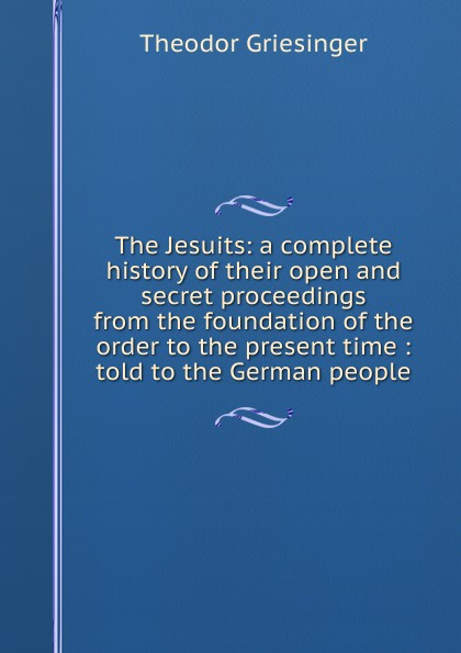 Theodor Griesinger The Jesuits: a complete history of their open and secret proceedings from the foundation of the order to the present time : told to the German people elroy mckendree avery a history of the united states and its people from their earliest records to the present time complete index to vol 1 7