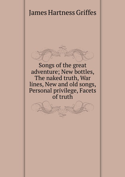 James Hartness Griffes Songs of the great adventure; New bottles, The naked truth, War lines, New and old songs, Personal privilege, Facets of truth family family old songs new songs