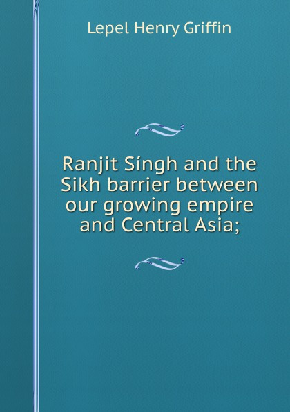 Lepel Henry Griffin Ranjit Singh and the Sikh barrier between our growing empire and Central Asia;
