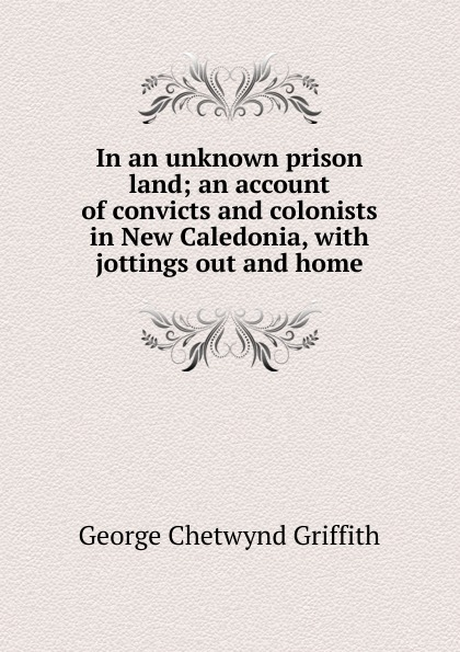 George Chetwynd Griffith In an unknown prison land; an account of convicts and colonists in New Caledonia, with jottings out and home