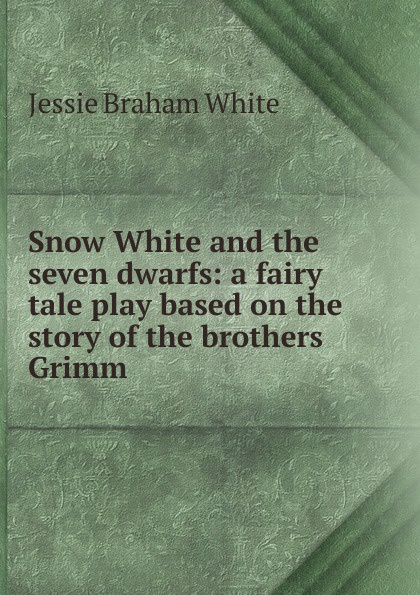Jessie Braham White Snow White and the seven dwarfs: a fairy tale play based on the story of the brothers Grimm