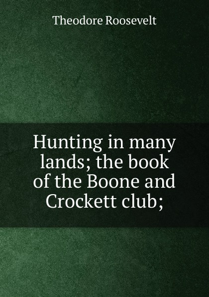 Theodore Roosevelt Hunting in many lands; the book of the Boone and Crockett club; theodore boone the activist