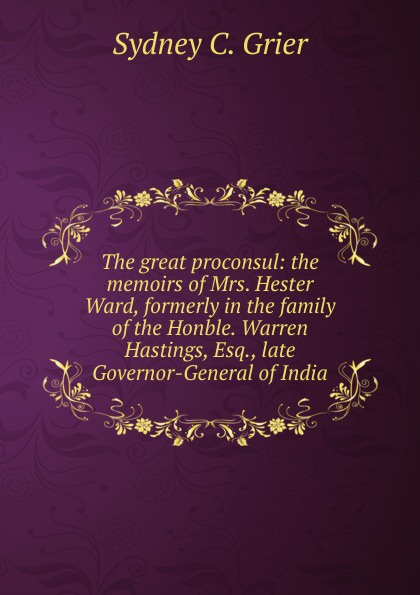 Sydney C. Grier The great proconsul: the memoirs of Mrs. Hester Ward, formerly in the family of the Honble. Warren Hastings, Esq., late Governor-General of India