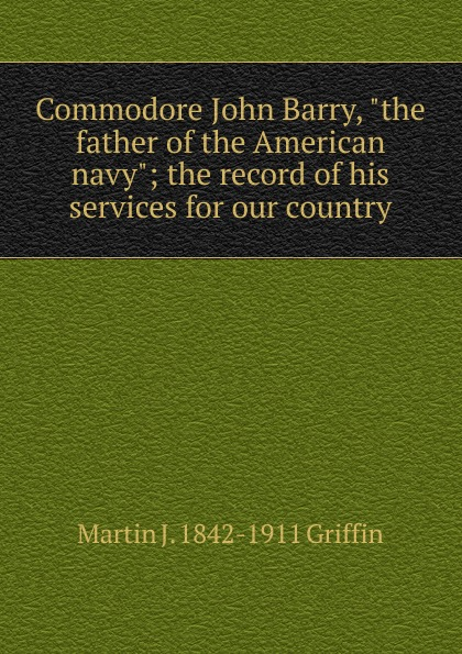 """Martin J. 1842-1911 Griffin Commodore John Barry, """"the father of the American navy""""; the record of his services for our country"""