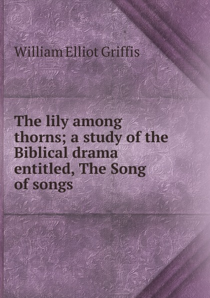 William Elliot Griffis The lily among thorns; a study of the Biblical drama entitled, The Song of songs the thorns fulda