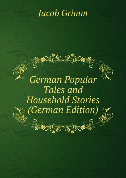 Jacob Grimm German Popular Tales and Household Stories (German Edition)