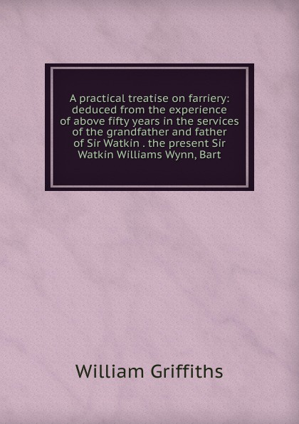 William Griffiths A practical treatise on farriery: deduced from the experience of above fifty years in the services of the grandfather and father of Sir Watkin . the present Sir Watkin Williams Wynn, Bart.