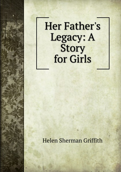 Helen Sherman Griffith Her Father.s Legacy: A Story for Girls