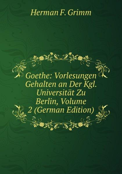 Herman F. Grimm Goethe: Vorlesungen Gehalten an Der Kgl. Universitat Zu Berlin, Volume 2 (German Edition) c f plattner vorlesungen uber allgemeine huttenkunde volume 2