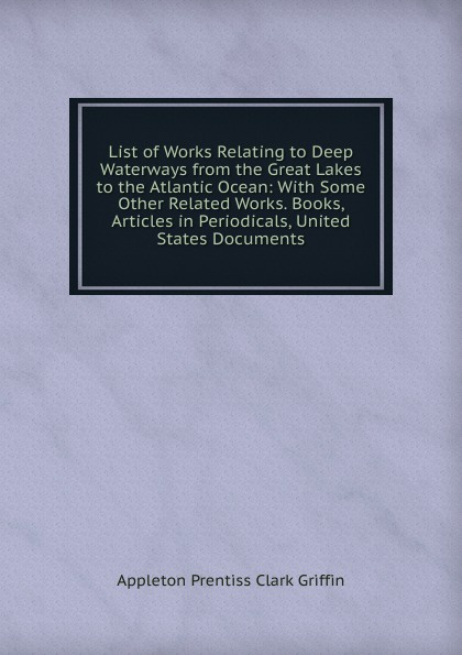 Griffin Appleton List of Works Relating to Deep Waterways from the Great Lakes to the Atlantic Ocean: With Some Other Related Works. Books, Articles in Periodicals, United States Documents
