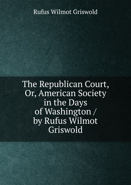 Фото - Griswold Rufus W The Republican Court, Or, American Society in the Days of Washington / by Rufus Wilmot Griswold rufus w griswold the poems of the hon mrs norton