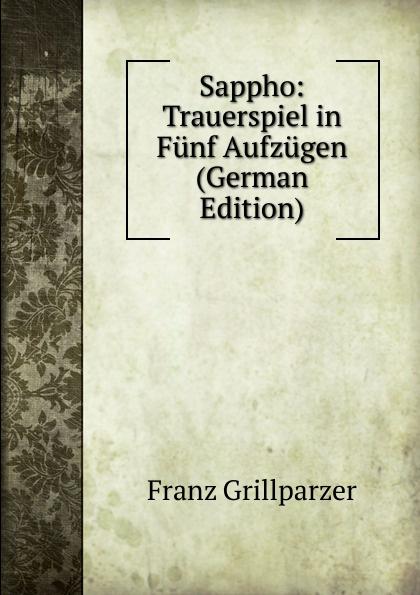 Franz Grillparzer Sappho: Trauerspiel in Funf Aufzugen (German Edition) f halm der adept trauerspiel in funf aufzugen german edition