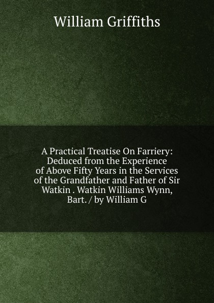 William Griffiths A Practical Treatise On Farriery: Deduced from the Experience of Above Fifty Years in the Services of the Grandfather and Father of Sir Watkin . Watkin Williams Wynn, Bart. / by William G