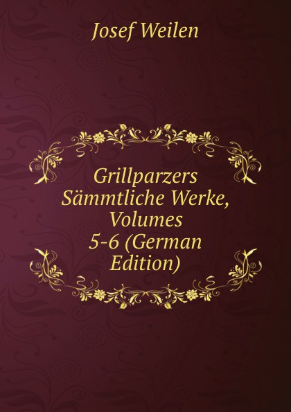 Josef Weilen Grillparzers Sammtliche Werke, Volumes 5-6 (German Edition) josef weilen grillparzers sammtliche werke volumes 7 8 german edition