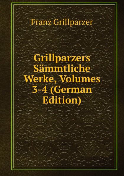 Franz Grillparzer Grillparzers Sammtliche Werke, Volumes 3-4 (German Edition) josef weilen grillparzers sammtliche werke volumes 7 8 german edition