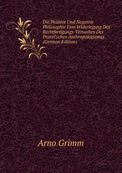 Arno Grimm Die Positive Und Negative Philosophie Eine Widerlegung Des Rechtfertigungs-Versuches Des Prantl.schen Anthropologismus (German Edition)