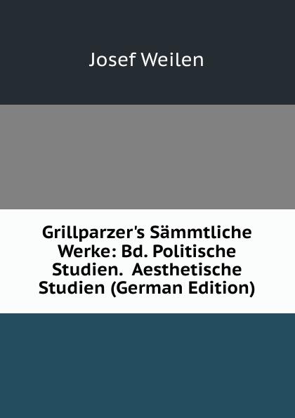 Josef Weilen Grillparzer.s Sammtliche Werke: Bd. Politische Studien. Aesthetische Studien (German Edition) josef weilen grillparzers sammtliche werke volumes 9 10 german edition