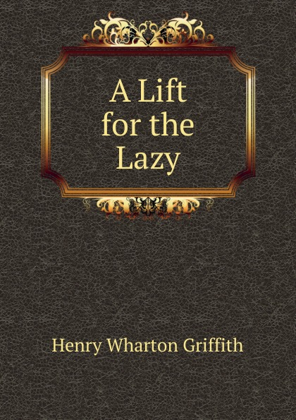 Henry Wharton Griffith A Lift for the Lazy