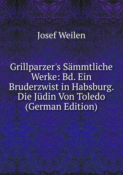 Josef Weilen Grillparzer.s Sammtliche Werke: Bd. Ein Bruderzwist in Habsburg. Die Judin Von Toledo (German Edition) josef weilen grillparzers sammtliche werke volumes 7 8 german edition