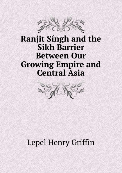 Lepel Henry Griffin Ranjit Singh and the Sikh Barrier Between Our Growing Empire and Central Asia