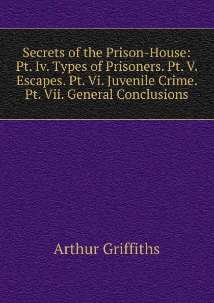 Griffiths Arthur Secrets of the Prison-House: Pt. Iv. Types of Prisoners. Pt. V. Escapes. Pt. Vi. Juvenile Crime. Pt. Vii. General Conclusions