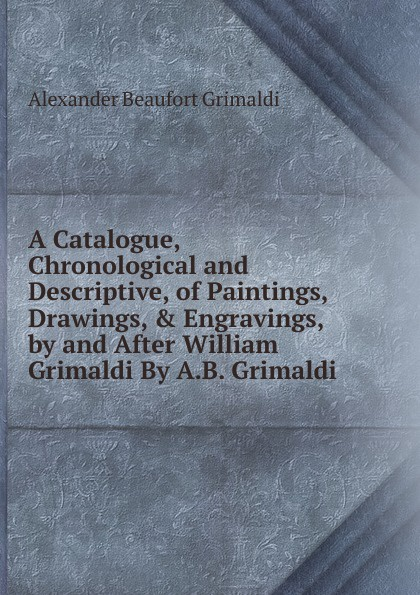 Alexander Beaufort Grimaldi A Catalogue, Chronological and Descriptive, of Paintings, Drawings, . Engravings, by and After William Grimaldi By A.B. Grimaldi. grimaldi поло
