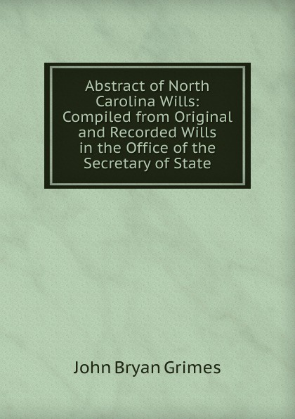 цена John Bryan Grimes Abstract of North Carolina Wills: Compiled from Original and Recorded Wills in the Office of the Secretary of State онлайн в 2017 году
