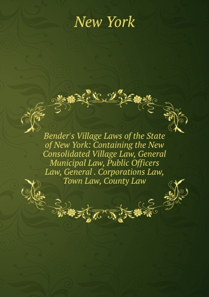 gun law Bender.s Village Laws of the State of New York: Containing the New Consolidated Village Law, General Municipal Law, Public Officers Law, General . Corporations Law, Town Law, County Law