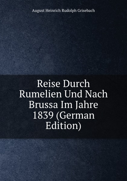 August Heinrich Rudolph Grisebach Reise Durch Rumelien Und Nach Brussa Im Jahre 1839 (German Edition) august heinrich rudolph grisebach reise durch rumelien und nach brussa im jahre 1839 german edition