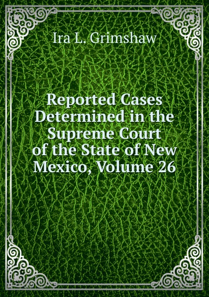 Ira L. Grimshaw Reported Cases Determined in the Supreme Court of the State of New Mexico, Volume 26