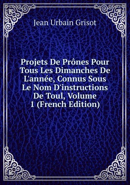 Фото - Jean Urbain Grisot Projets De Prones Pour Tous Les Dimanches De L.annee, Connus Sous Le Nom D.instructions De Toul, Volume 1 (French Edition) jean paul gaultier le male
