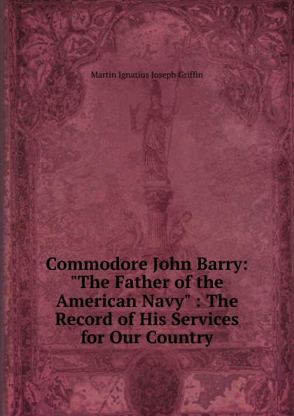 """Martin Ignatius Joseph Griffin Commodore John Barry: """"The Father of the American Navy"""" : The Record of His Services for Our Country"""