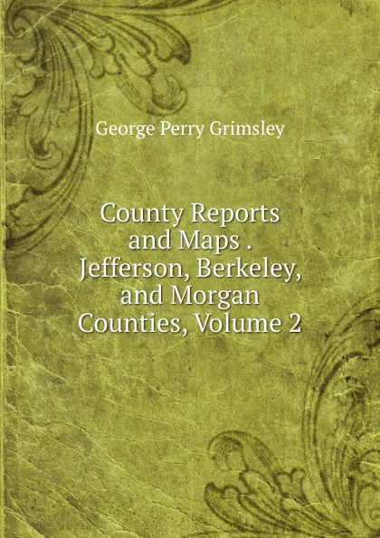 George Perry Grimsley County Reports and Maps . Jefferson, Berkeley, and Morgan Counties, Volume 2