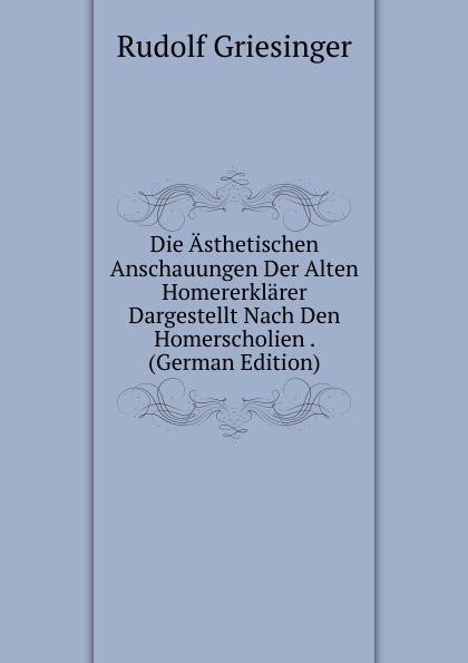 Rudolf Griesinger Die Asthetischen Anschauungen Der Alten Homererklarer Dargestellt Nach Den Homerscholien . (German Edition)
