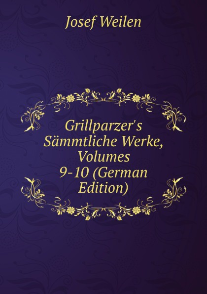 Josef Weilen Grillparzer.s Sammtliche Werke, Volumes 9-10 (German Edition) josef weilen grillparzers sammtliche werke volumes 7 8 german edition