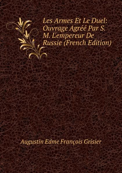 Augustin Edme François Grisier Les Armes Et Le Duel: Ouvrage Agree Par S. M. L.empereur De Russie (French Edition)