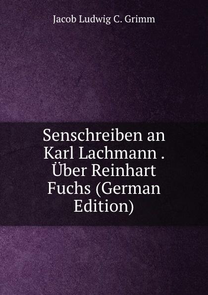 Jacob Ludwig C. Grimm Senschreiben an Karl Lachmann . Uber Reinhart Fuchs (German Edition) fischer hermann die forschungen uber das nibelungenlied seit karl lachmann german edition