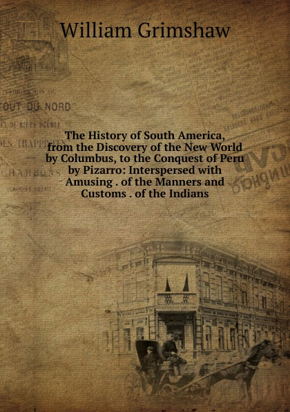 William Grimshaw The History of South America, from the Discovery of the New World by Columbus, to the Conquest of Peru by Pizarro: Interspersed with Amusing . of the Manners and Customs . of the Indians
