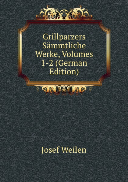 Josef Weilen Grillparzers Sammtliche Werke, Volumes 1-2 (German Edition) josef weilen grillparzers sammtliche werke volumes 7 8 german edition