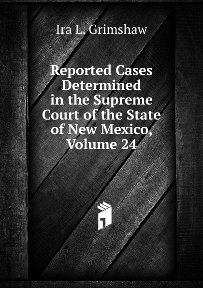 Ira L. Grimshaw Reported Cases Determined in the Supreme Court of the State of New Mexico, Volume 24