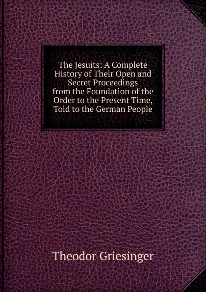 Theodor Griesinger The Jesuits: A Complete History of Their Open and Secret Proceedings from the Foundation of the Order to the Present Time, Told to the German People elroy mckendree avery a history of the united states and its people from their earliest records to the present time complete index to vol 1 7