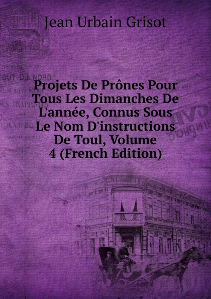 Фото - Jean Urbain Grisot Projets De Prones Pour Tous Les Dimanches De L.annee, Connus Sous Le Nom D.instructions De Toul, Volume 4 (French Edition) jean paul gaultier le male