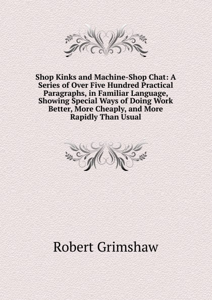Robert Grimshaw Shop Kinks and Machine-Shop Chat: A Series of Over Five Hundred Practical Paragraphs, in Familiar Language, Showing Special Ways of Doing Work Better, More Cheaply, and More Rapidly Than Usual