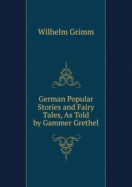 Brüder Grimm German Popular Stories and Fairy Tales, As Told by Gammer Grethel