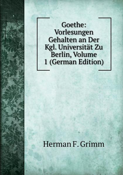 Herman F. Grimm Goethe: Vorlesungen Gehalten an Der Kgl. Universitat Zu Berlin, Volume 1 (German Edition) c f plattner vorlesungen uber allgemeine huttenkunde volume 2